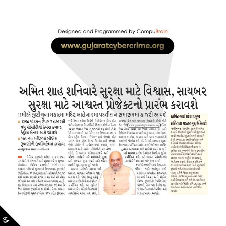 "We at @CompuBrain are extremely elated to be part of one of the most comprehensive Cyber Security project under the auspices of the Gujarat Home Ministry. Spearheaded by honorable Chief Minister of Gujarat Shri Vijay Rupani, we take immense pride to have provided our technology expertise in the ambitious ""Ashvast"" project which is going to be the first-ever Cyber Crime prevention unit in India. This landmark initiative by the Cyber Cell of Gujarat will provide complete information of Cyber Frauds and Cyber Criminals to the state civilians. The portal - www.gujaratcybercrime.org - will host a database of the phone numbers, email addresses and names often used for Cyber Crimes also known as Online Frauds and Harassments. The project is slated to be launched by Union Home Minister Amit Shah today.  #DigitalIndia #DigitalSafeIndia #Gujarat #CompuBrain"